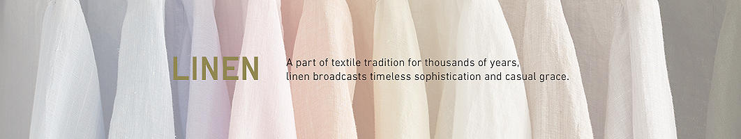 Linen: A part of textile tradition for thousands of years, linen broadcasts timeless sophistication and casual grace.